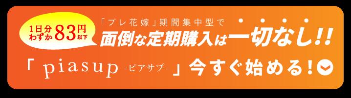 一日分わずか83円以下「プレ花嫁」期間集中型で面倒な定期購入は一切なし!!「piasup-ピアサプ-」今すぐ始める↓