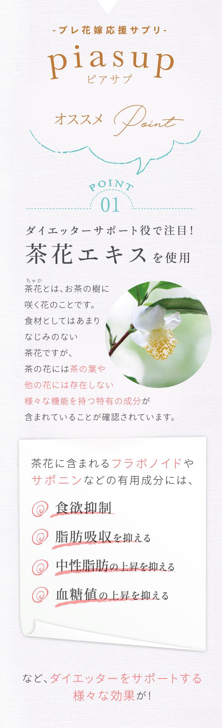 プレ花嫁応援サプリpiasup(ピアサプ)オススメPoint [Point1]ダイエッターサポート役で注目!茶花エキスを使用 茶花に含まれるフラボノイドやサポニンなどの有用成分には、・食欲抑制・脂肪吸収を抑える・中性脂肪の上昇を抑える・血糖値の上昇を抑えるなど、ダイエッターをサポートする様々な効果が!