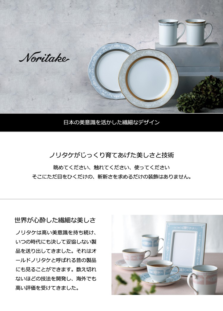 ノリタケ 日本の美意識を活かした繊細なデザイン ノリタケがじっくり育て上げた美しさと技術 眺めてください、触れてください、使ってください。そこにはただ目をひくだけの、斬新さを求めるだけの装飾はありません。