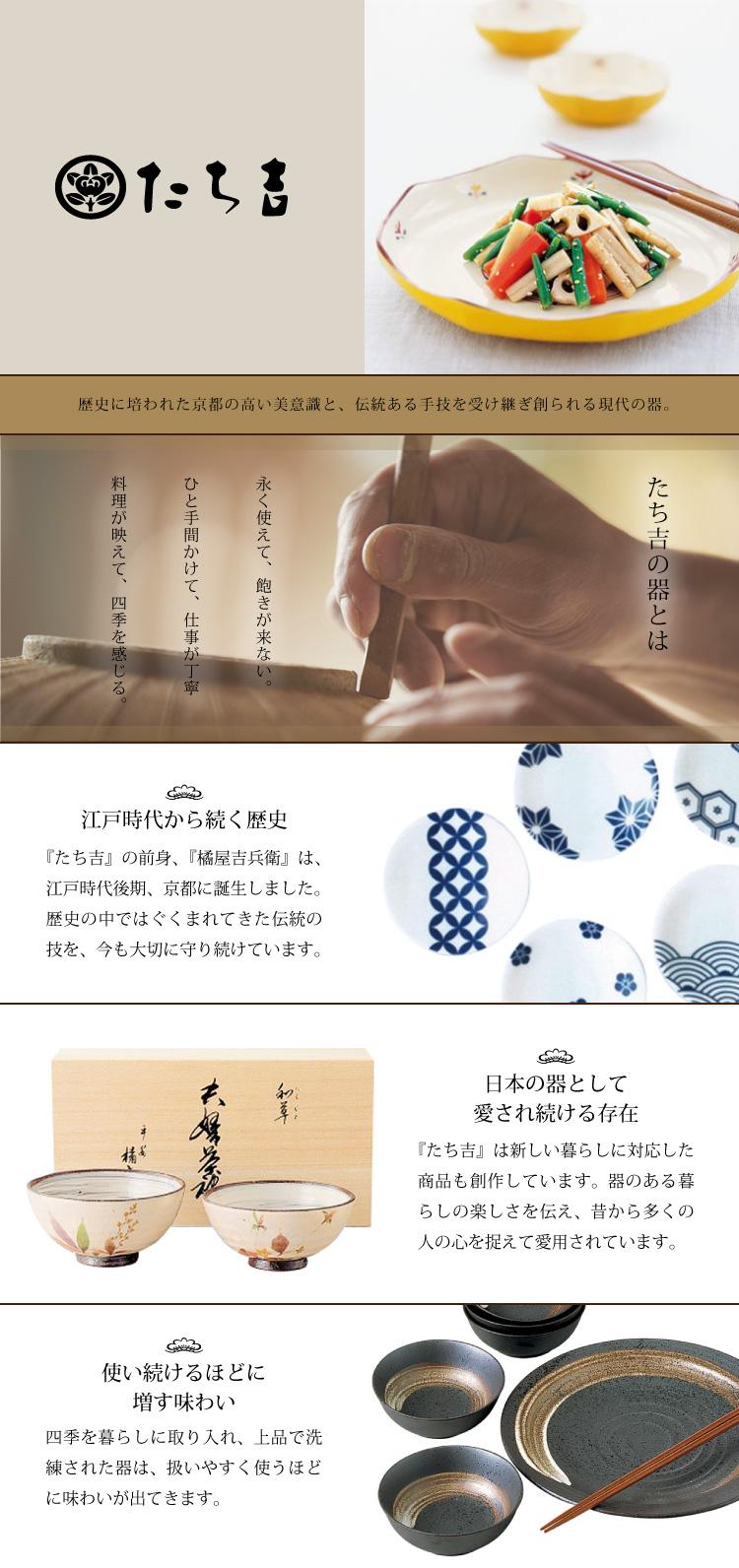 たち吉 伝統に培われた京都の高い美意識と、伝統ある手技を受け継ぎ創られる現代の器。たち吉の器とは 永く使えて、飽きが来ない。ひと手間かけて、仕事が丁寧。料理が映えて、四季を感じる。